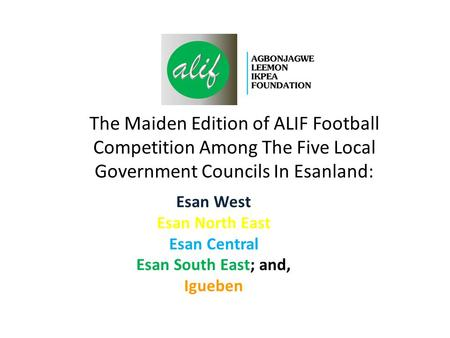 The Maiden Edition of ALIF Football Competition Among The Five Local Government Councils In Esanland: Esan West Esan North East Esan Central Esan South.