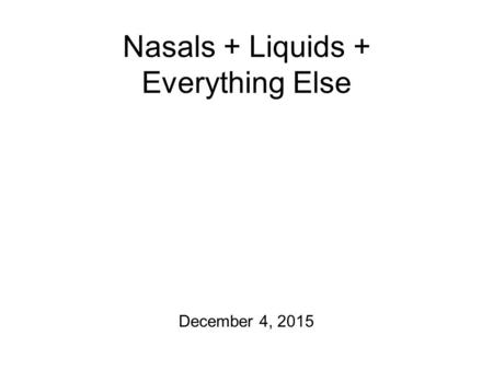 Nasals + Liquids + Everything Else December 4, 2015.