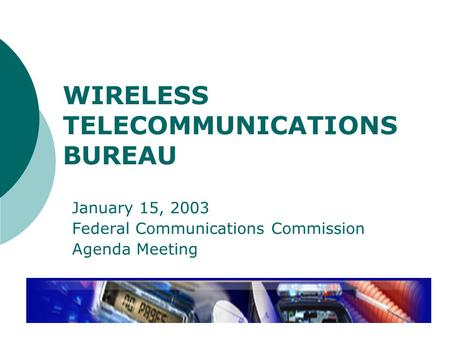 WIRELESS TELECOMMUNICATIONS BUREAU January 15, 2003 Federal Communications Commission Agenda Meeting.