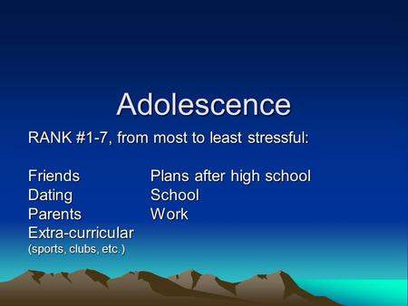 Adolescence RANK #1-7, from most to least stressful: FriendsPlans after high school DatingSchool ParentsWork Extra-curricular (sports, clubs, etc.)