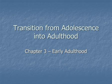 Transition from Adolescence into Adulthood Chapter 3 – Early Adulthood.