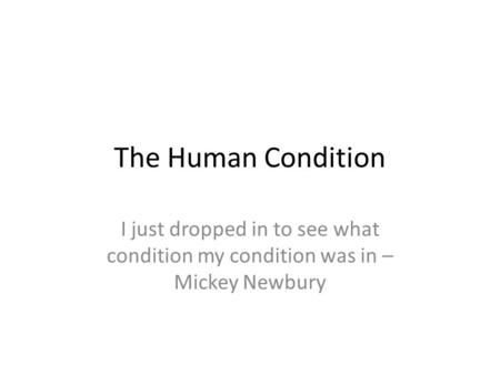 The Human Condition I just dropped in to see what condition my condition was in – Mickey Newbury.