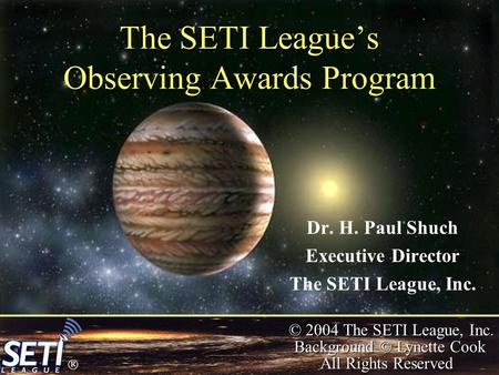  © 2004 The SETI League, Inc. Background © Lynette Cook All Rights Reserved The SETI League's Observing Awards Program Dr. H. Paul Shuch Executive Director.
