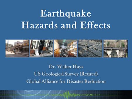 Dr. Walter Hays US Geological Survey (Retired) Global Alliance for Disaster Reduction.