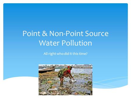 Point & Non-Point Source Water Pollution All right who did it this time?