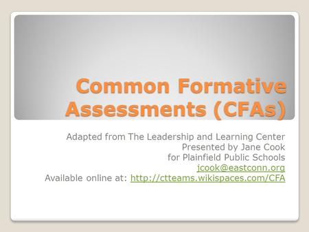 Common Formative Assessments (CFAs) Adapted from The Leadership and Learning Center Presented by Jane Cook for Plainfield Public Schools