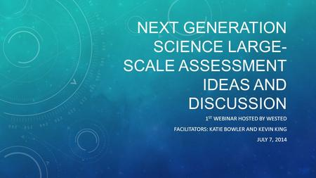 NEXT GENERATION SCIENCE LARGE- SCALE ASSESSMENT IDEAS AND DISCUSSION 1 ST WEBINAR HOSTED BY WESTED FACILITATORS: KATIE BOWLER AND KEVIN KING JULY 7, 2014.