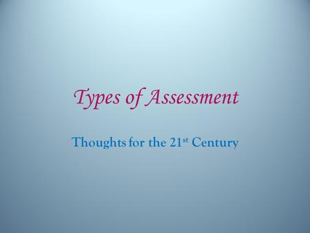 Types of Assessment Thoughts for the 21 st Century.
