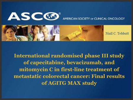 Niall C. Tebbutt International randomised phase III study of capecitabine, bevacizumab, and mitomycin C in first-line treatment of metastatic colorectal.