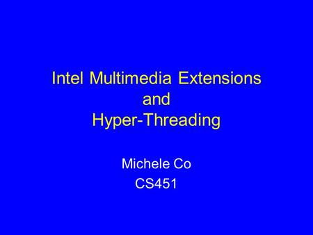 Intel Multimedia Extensions and Hyper-Threading Michele Co CS451.