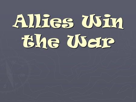 Allies Win the War WWII – A new kind of war ► Did not fight in trenches like WWI ► Moved quickly using tanks, ships, an airplanes ► Bombs dropped from.