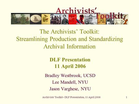 Archivists' Toolkit - DLF Presentation, 11 April 20061 The Archivists' Toolkit: Streamlining Production and Standardizing Archival Information DLF Presentation.