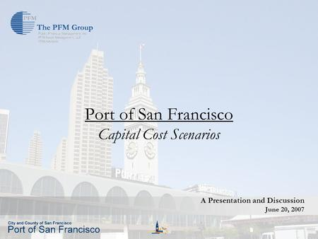 Public Financial Management Port of San Francisco Capital Cost Scenarios A Presentation and Discussion June 20, 2007.