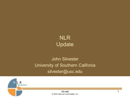 Nlr.net © 2004 National LambdaRail, Inc 1 NLR Update John Silvester University of Southern Califonia