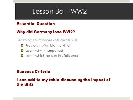 Lesson 3a – WW2 Essential Question Why did Germany lose WW2? Learning Outcomes - Students will:  Preview – Why listen to Hitler  Learn why it happened.