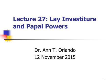 1 Lecture 27: Lay Investiture and Papal Powers Dr. Ann T. Orlando 12 November 2015.
