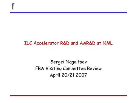 F ILC Accelerator R&D and AAR&D at NML Sergei Nagaitsev FRA Visiting Committee Review April 20/21 2007.