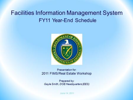Presentation for: 2011 FIMS/Real Estate Workshop Prepared by: Gayle Smith, DOE Headquarters (EES) Facilities Information Management System FY11 Year-End.