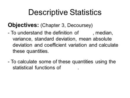 Descriptive Statistics Objectives: (Chapter 3, Decoursey) - To understand the definition of, median, variance, standard deviation, mean absolute deviation.