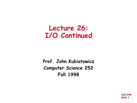 JDK.F98 Slide 1 Lecture 26: I/O Continued Prof. John Kubiatowicz Computer Science 252 Fall 1998.