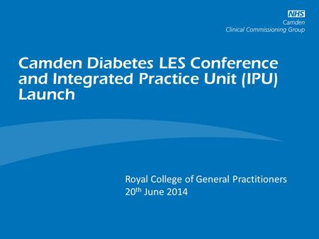 Camden Diabetes LES Conference and Integrated Practice Unit (IPU) Launch Long Term Conditions and Cancer Programme Royal College of General Practitioners.
