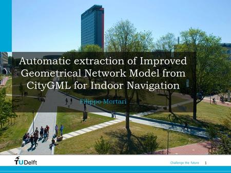 1 Challenge the future Automatic extraction of Improved Geometrical Network Model from CityGML for Indoor Navigation Filippo Mortari.