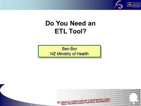 1 Do You Need an ETL Tool? Ben Bor NZ Ministry of Health Ben Bor NZ Ministry of Health.