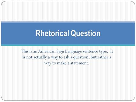This is an American Sign Language sentence type. It is not actually a way to ask a question, but rather a way to make a statement. Rhetorical Question.