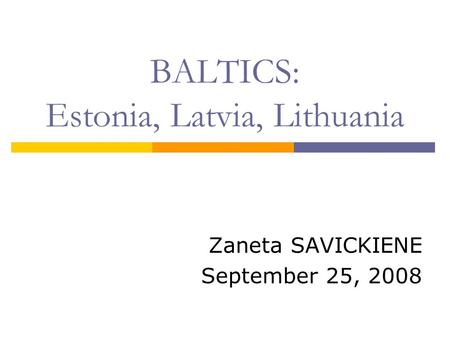 BALTICS: Estonia, Latvia, Lithuania Zaneta SAVICKIENE September 25, 2008.