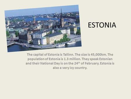 ESTONIA The capital of Estonia is Tallinn. The size is 45,000km. The population of Estonia is 1.3 million. They speak Estonian and their National Day is.