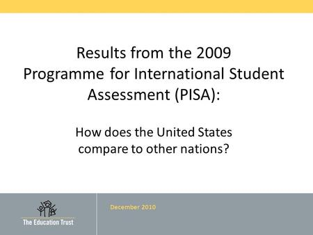 Results from the 2009 Programme for International Student Assessment (PISA): How does the United States compare to other nations? December 2010.