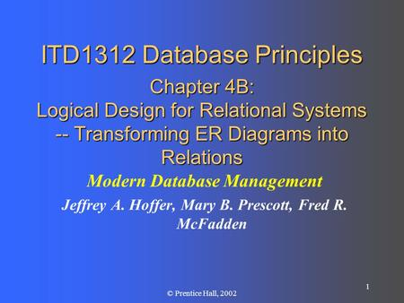1 © Prentice Hall, 2002 ITD1312 Database Principles Chapter 4B: Logical Design for Relational Systems -- Transforming ER Diagrams into Relations Modern.