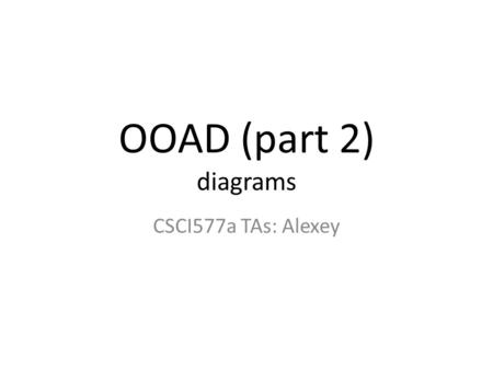 OOAD (part 2) diagrams CSCI577a TAs: Alexey. Outline UML diagrams: – Use case diagrams – Robustness diagrams – Sequence diagrams – Artifacts diagrams.