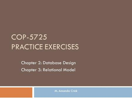 COP-5725 PRACTICE EXERCISES Chapter 2: Database Design Chapter 3: Relational Model M. Amanda Crick.