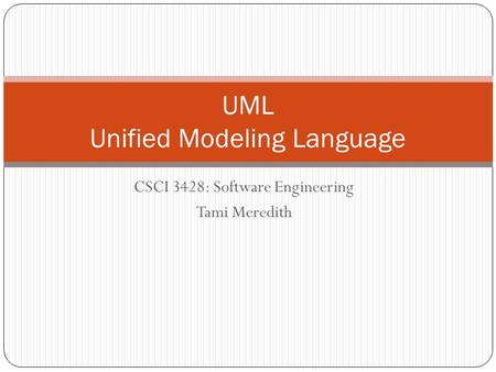 CSCI 3428: Software Engineering Tami Meredith UML Unified Modeling Language.