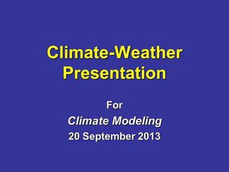 Climate-Weather Presentation For Climate Modeling 20 September 2013.