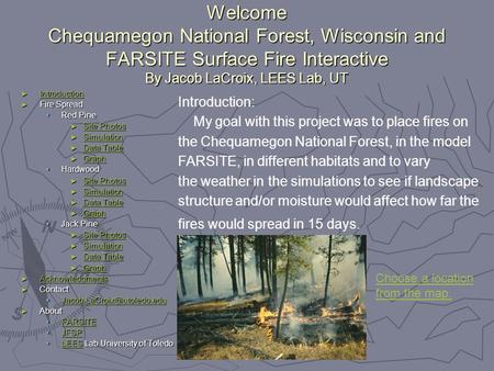 Welcome Chequamegon National Forest, Wisconsin and FARSITE Surface Fire Interactive By Jacob LaCroix, LEES Lab, UT ► Introduction Introduction ► Fire Spread.