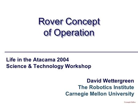 Carnegie Mellon Rover Concept of Operation Life in the Atacama 2004 Science & Technology Workshop David Wettergreen The Robotics Institute Carnegie Mellon.