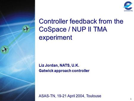 1 Controller feedback from the CoSpace / NUP II TMA experiment ASAS-TN, 19-21 April 2004, Toulouse Liz Jordan, NATS, U.K. Gatwick approach controller.