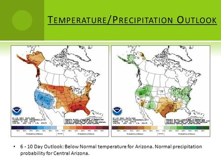 T EMPERATURE /P RECIPITATION O UTLOOK 6 - 10 Day Outlook: Below Normal temperature for Arizona. Normal precipitation probability for Central Arizona.