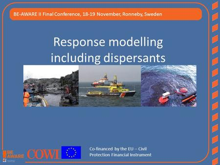 Response modelling including dispersants BE-AWARE II Final Conference, 18-19 November, Ronneby, Sweden Co-financed by the EU – Civil Protection Financial.