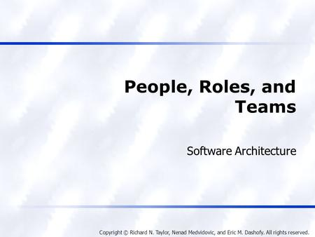 Copyright © Richard N. Taylor, Nenad Medvidovic, and Eric M. Dashofy. All rights reserved. People, Roles, and Teams Software Architecture.