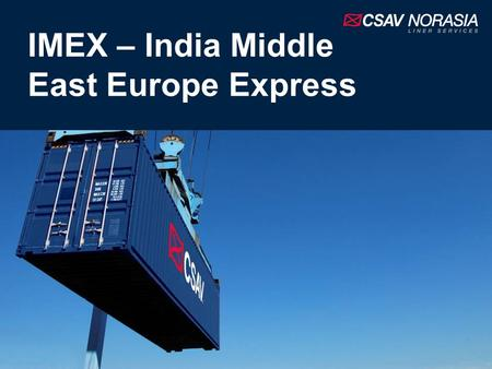 IMEX – India Middle East Europe Express. Introduction The IMEX is an independently operated service from CSAV NORASIA Features 6 ships with an average.