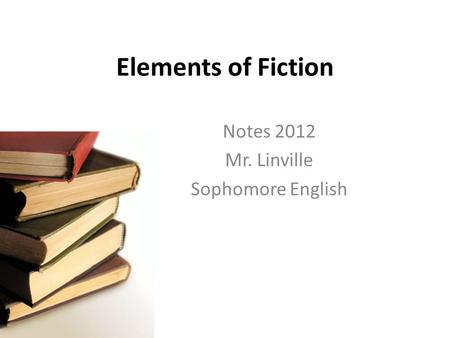 Elements of Fiction Notes 2012 Mr. Linville Sophomore English.