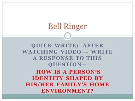 QUICK WRITE: AFTER WATCHING VIDEO--- WRITE A RESPONSE TO THIS QUESTION-- HOW IS A PERSON'S IDENTITY SHAPED BY HIS/HER FAMILY'S HOME ENVIRONMENT? Bell Ringer.