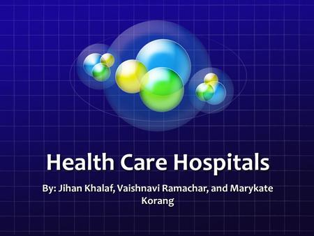 Health Care Hospitals By: Jihan Khalaf, Vaishnavi Ramachar, and Marykate Korang.