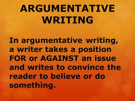 ARGUMENTATIVE WRITING In argumentative writing, a writer takes a position FOR or AGAINST an issue and writes to convince the reader to believe or do something.