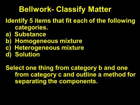 Bellwork- Classify Matter Identify 5 items that fit each of the following categories. a) Substance b) Homogeneous mixture c) Heterogeneous mixture d) Solution.
