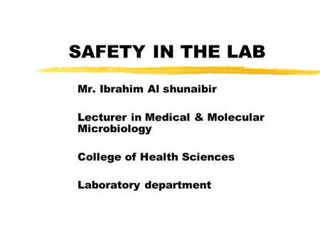 SAFETY IN THE LAB Mr. Ibrahim Al shunaibir Lecturer in Medical & Molecular Microbiology College of Health Sciences Laboratory department.