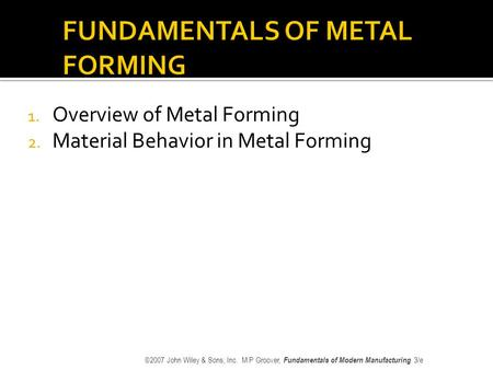 1. Overview of Metal Forming 2. Material Behavior in Metal Forming ©2007 John Wiley & Sons, Inc. M P Groover, Fundamentals of Modern Manufacturing 3/e.